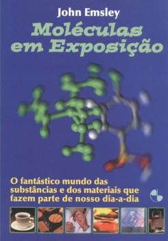 Moléculas em Exposição - O Fantástico Mundo das Substâncias e dos Materiais que Fazem Parte do nosso Dia-a-Dia, livro de John Emsley