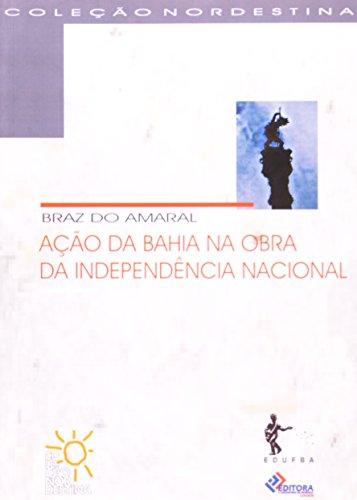 AÇÃO DA BAHIA NA OBRA DA INDEPENDÊNCIA NACIONAL (Coleção Nordestina), livro de Braz do Amaral