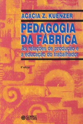 Pedagogia da fábrica - as relações de produção e a educação do trabalhador, livro de KUENZER, ACACIA ZENEIDA