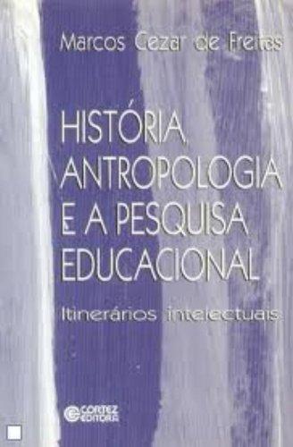 História, antropologia e a pesquisa educacional - itinerários intelectuais, livro de FREITAS, MARCOS CEZAR DE