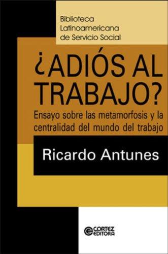 Adiós al trabajo? - ensaio sobre las metamorfosis y la centralidad del mundo del trabajo, livro de ANTUNES, RICARDO