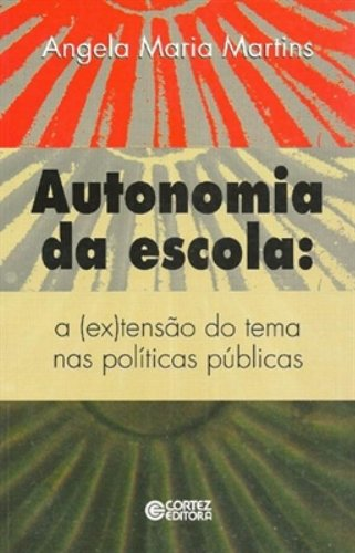Autonomia da escola - a (ex)tensão do tema nas políticas públicas, livro de MARTINS, ANGELA MARIA