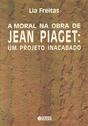 MORAL NA OBRA DE JEAN PIAGET, A - UM PROJETO INACABADO, livro de FREITAS, LIA