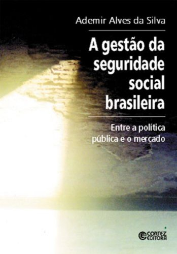 Gestão da seguridade social brasileira, A - entre a política pública e o mercado, livro de SILVA, ADEMIR ALVES DA