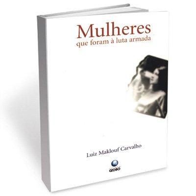 Mulheres que foram à luta armada, livro de Luiz Maklouf Carvalho