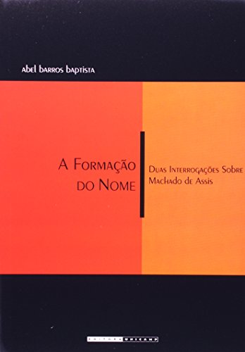 A formação do nome - Duas interrogações sobre Machado de Assis, livro de Abel Barros Baptista