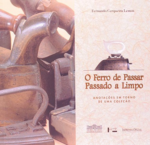 Ferro de Passar, Passado A Limpo, O: Anotações em Torno de uma Coleção, livro de LEMOS, Fernando Cerqueira