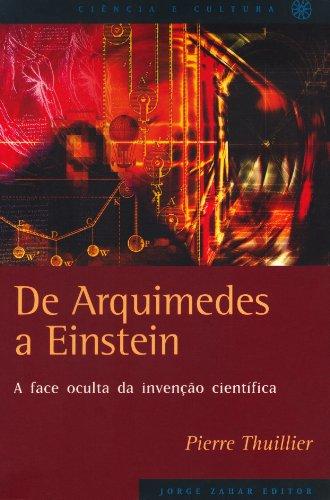 De Arquimedes a Einstein: a face oculta da invenção científica, livro de Pierre Thuillier