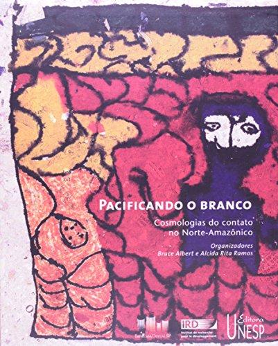 Pacificando o Branco - cosmologias do contato no norte-amazônico, livro de Bruce Albert, Alcida Rita Ramos (Org.)