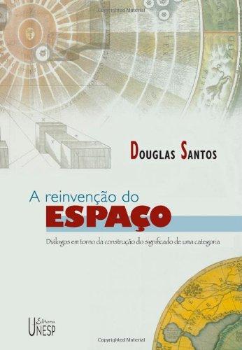 A Reinvenção do Espaço - diálogos em torno da construção do significado de uma categoria, livro de Douglas Santos