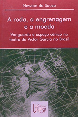 A Roda, a Engrenagem e a Moeda - vanguarda e espaço cênico no teatro de Victor Garcia no Brasil, livro de Newton de Souza