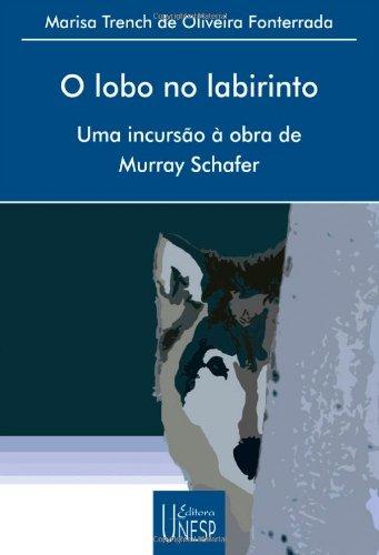 O Lobo no Labirinto - uma incursão à obra de Murray Schafer, livro de Marisa Trench de Oliveira Fonterrada