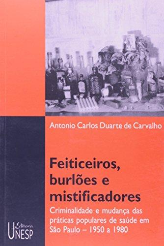 Feiticeiros, Burlões e Mistificadores - criminalidade e mudança das práticas populares de saúde em São Paulo (1950 a 1980), livro de Antonio Carlos Duarte de Carvalho