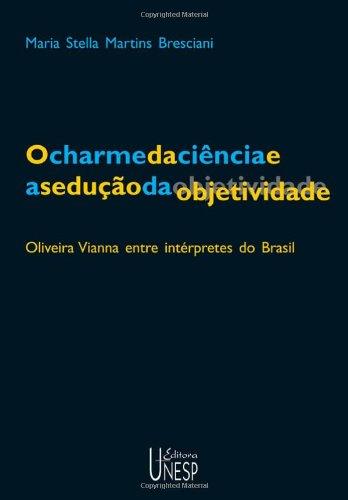 O charme da ciência e a sedução da objetividade - Oliveira Vianna entre intérpretes do Brasil, livro de Maria Estela M. Bresciani