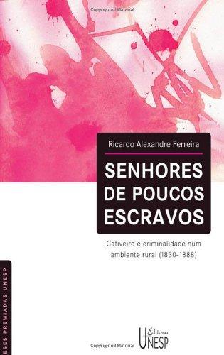Senhores de Poucos Escravos - cativeiro e criminalidade num ambiente rural 1830-1888, livro de Alexandre Ricardo Ferreira