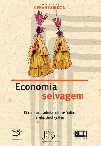 Economia Selvagem - ritual e mercadoria entre os índios Xikrin-Mebêngôkre, livro de Cesar Gordon