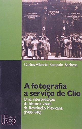 A Fotografia a Serviço de Clio - uma interpretação da história visual da revolução mexicana (1900-1940), livro de Carlos Alberto Sampaio Barbosa