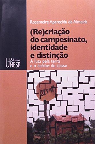 (Re)criação do Campesinato, Identidade e Distinção - a luta pela terra e o habitus de classe, livro de Rosemeire Aparecida de Almeida