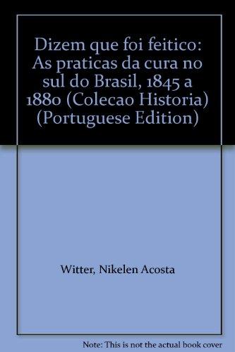 DIZEM QUE FOI FEITIÇO: AS PRÁTICAS DA CURA NO SUL DO BRASIL (1845 A 1880), livro de Nikelen Acosta Witter