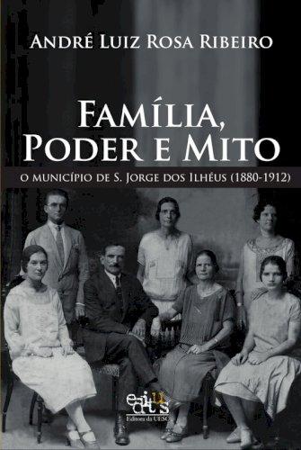 Família, poder e mito -  o município de S. Jorge dos Ilhéus (1880-1912), livro de André Luiz Rosa Ribeiro
