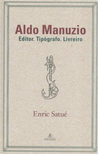 Aldo Manuzio – Editor. Tipógrafo. Livreiro, livro de Enric Satué