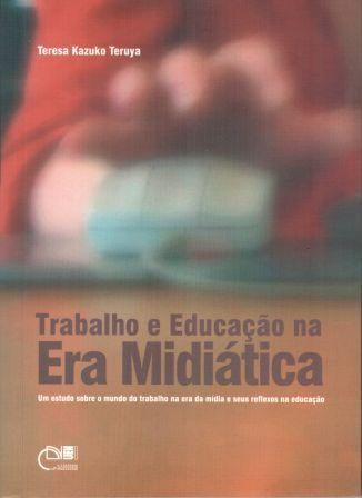 Trabalho e educação na era midiática - Um estudo sobre o mundo do trabalho na era da mídia e seus reflexos na educação, livro de Teresa Kazuko Teruya
