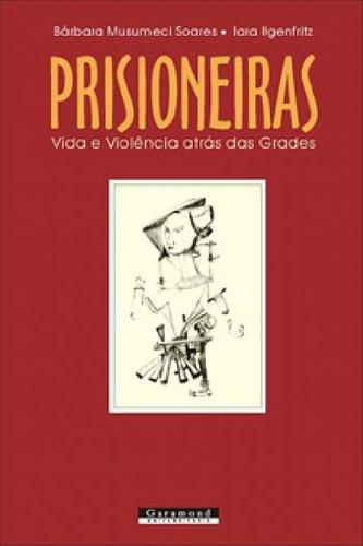 PRISIONEIRAS - VIDA E VIOLENCIA ATRAS DAS GRADES, livro de BARBARA MUSUMECI SOARES, IARA ILGENFRI