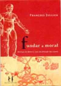 Fundar a moral - Diálogos de Mêncio com um filósofo das luzes, livro de François Jullien