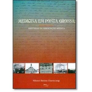 MEDICINA EM PONTA GROSSA: histórias da Associação Médica - V. I, livro de Niltonci Batista Chaves (Org.)