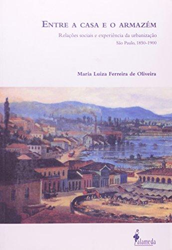 Entre a casa e o armazém - Relações sociais e experiências da urbanização São Paulo, 1850-1900, livro de Maria Luiza Ferreira de Oliveira