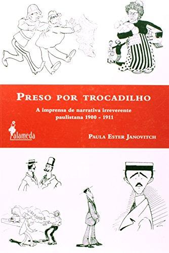 Preso por trocadilho - A imprensa de narrativa irreverente paulistana 1900-1911, livro de Paula Ester Janovitch