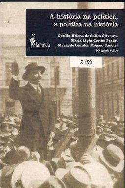 A história na política, a política na história, livro de Cecília Helena de Salles Oliveira, Maria Lígia Coelho Prado, Maria Lourdes de Monaco Janotti (Orgs.)