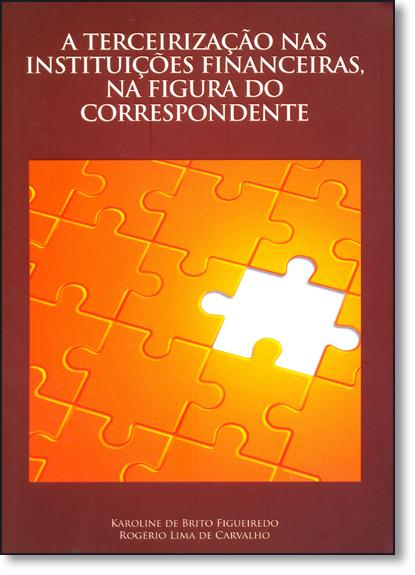 Terceirização nas Instituições Financeiras, na Figura do Correspondente, A, livro de Karoline de Brito Figueiredo