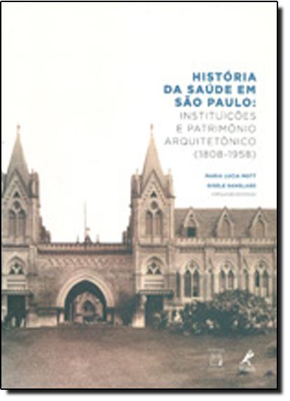 História da Saúde em São Paulo: Instituições e Patrimônio Arquitetônico 1808-1958 - Acompanha Cd-rom, livro de Maria Lúcia Mott