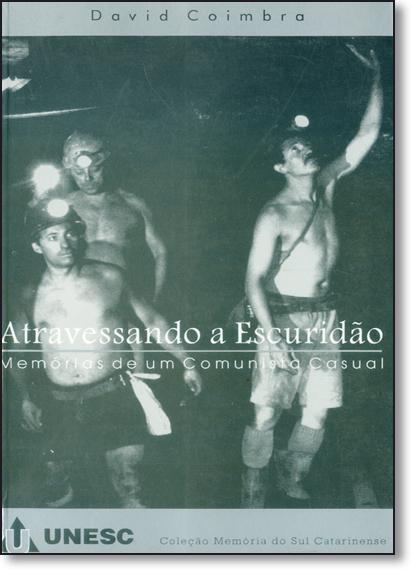 Atravessando a Escuridão: Memórias de Um Comunista Casual - Coleção Memória do Sul Catarinense, livro de David Coimbra