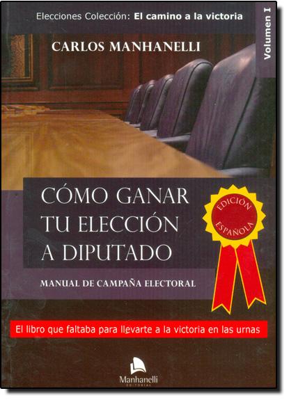 Cómo Ganar Tu Elección a Diputado: Manual de Campana Electoral - Elecciones Colección: El Camino a La Victoria, livro de Carlos Manhanelli