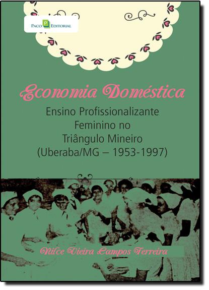 Economia Doméstica: Ensino Profissionalizante Feminino no Triângulo Mineiro - Uberaba - Mg - 1953-1997, livro de Nilce Vieira Campos Ferreira