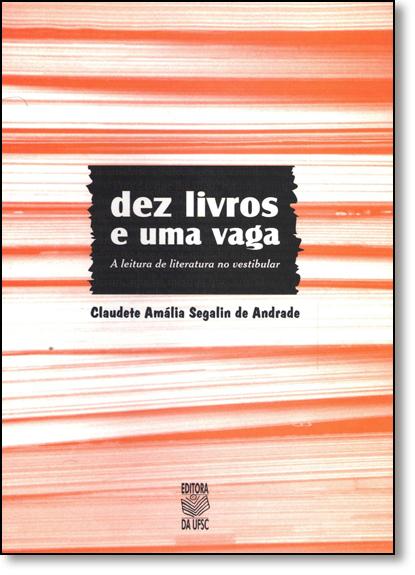 Dez Livros e uma Vaga: A Leitura de Literatura no Vestibular, livro de Claudete Amalia Segalin de Andrade