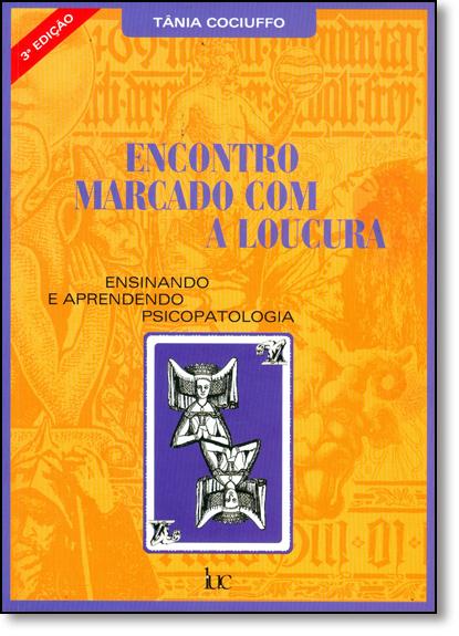 Encontro Marcado Com a Loucura: Ensinando e Aprendendo Psicopatologia, livro de Tania Cociuffo