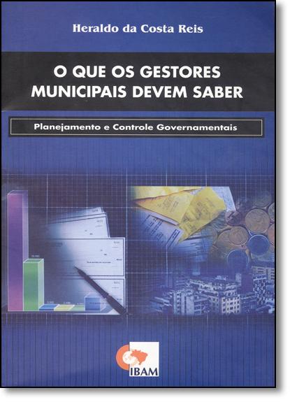 Que os Gestores Municipais Devem Saber, O: Planejamento e Controle Governamentais, livro de Heraldo da Costa Reis
