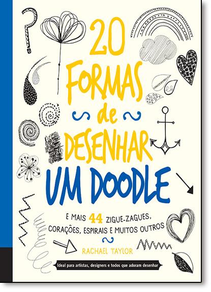 20 Formas de Desenhar um Doodle e Mais 44 Zigue-zagues, Corações, Espirais e Muitos Outros, livro de Rachael Taylor