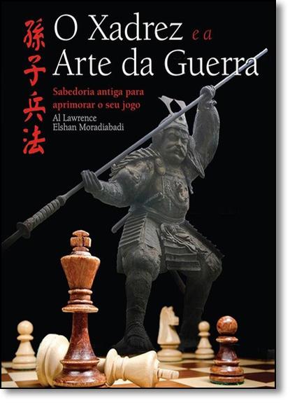 Xadrez e a Arte da Guerra, O: Sabedoria Antiga Para Aprimorar o Seu Jogo, livro de Al Lawrence