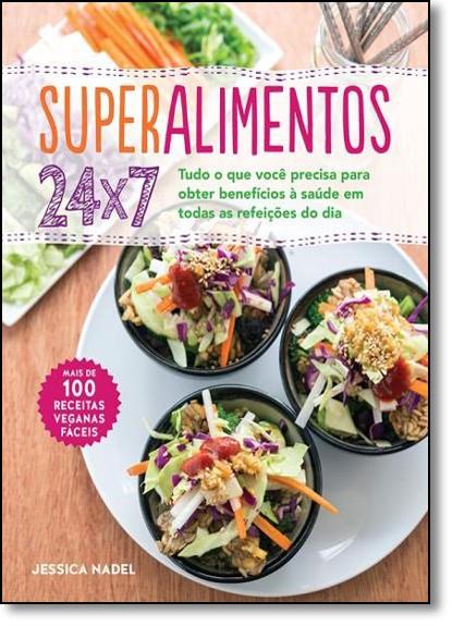 Superalimentos 24 X 7: Tudo o Que Você Precisa Para Obter Benefícios À Saúde em Todas as Refeições do Dia, livro de Jessica Nadel