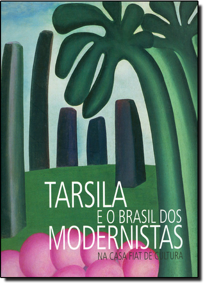 Tarsila e o Brasil dos Modernistas: Na Casa Fiat de Cultura, livro de Regina Teixeira de Barros