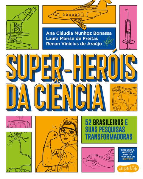 Super-Heróis da Ciência. 52 cientistas e suas pesquisas transformadoras, livro de Renan Vinicius de Araújo, Ana Cláudia Munhoz Bonassa, Laura Marise de Freitas