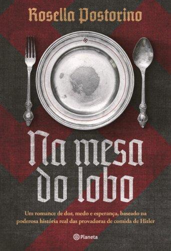 Na mesa do lobo. Um romance de dor, medo e esperança, baseado na poderosa história real das provadoras de comida de Hitler, livro de Rosella Postorino
