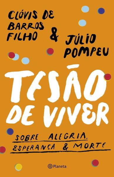 Tesão de viver. Sobre alegria, esperança & morte, livro de Clóvis de Barros Filho, Júlio Pompeu