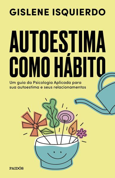 Autoestima como hábito. Um guia da psicologia aplicada para sua autoestima e seus relacionamentos, livro de Gislene Isquierdo