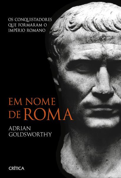 Em nome de Roma - 2º Edição. Os conquistadores que formaram o império romano, livro de Adrian Goldsworthy