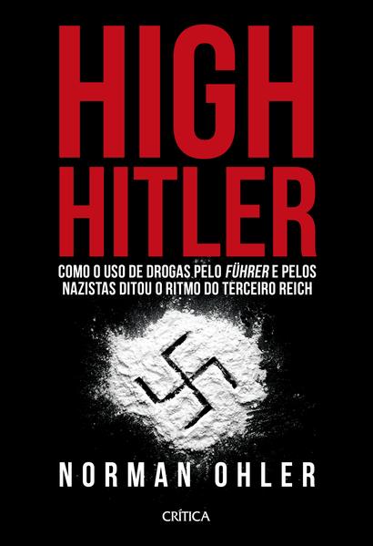 High Hitler. Como o uso de drogas pelo führer e pelos nazistas ditou o ritmo do Terceiro Reich, livro de Norman Ohler